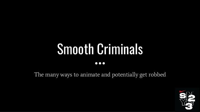 Smooth Criminals The many ways to animate and potentially get robbed