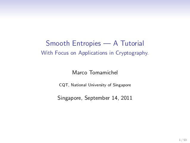 Smooth Entropies — A TutorialWith Focus on Applications in Cryptography.             Marco Tomamichel       CQT, National ...
