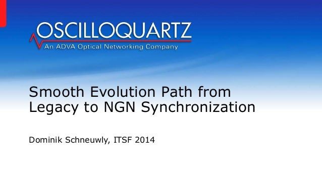 Smooth Evolution Path from Legacy to NGN Synchronization Dominik Schneuwly, ITSF 2014