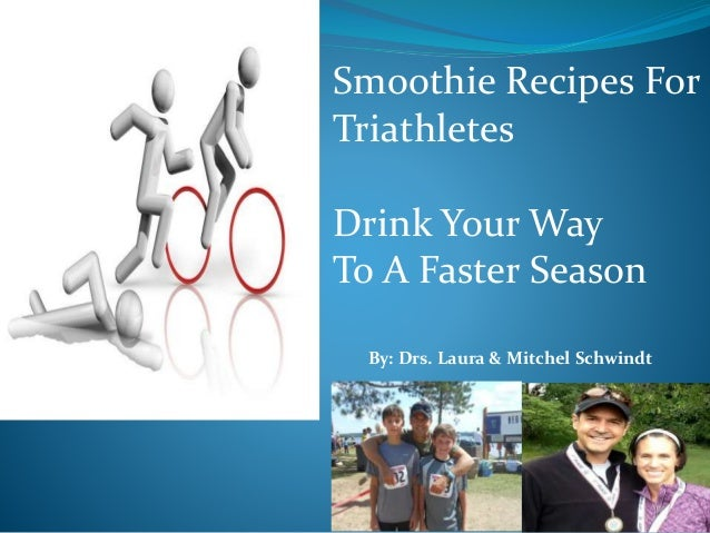 Smoothie Recipes For Triathletes Drink Your Way To A Faster Season By: Drs. Laura & Mitchel Schwindt