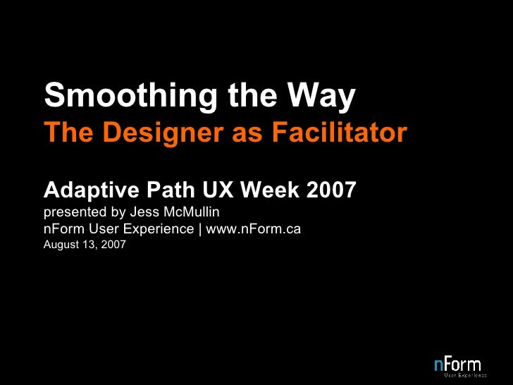Smoothing the Way The Designer as Facilitator Adaptive Path UX Week 2007 presented by Jess McMullin nForm User Experience ...