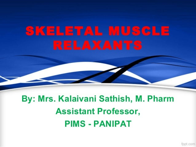 SKELETAL MUSCLE RELAXANTS By: Mrs. Kalaivani Sathish, M. Pharm Assistant Professor, PIMS - PANIPAT