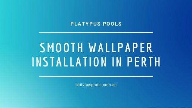 SMOOTH�WALLPAPER INSTALLATION IN PERTH platypuspools.com.au PLATYPUS POOLS