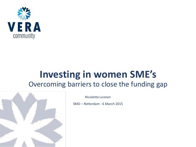 Investing in women SME's Overcoming barriers to close the funding gap Nicolette Loonen SMO – Rotterdam - 6 March 2015