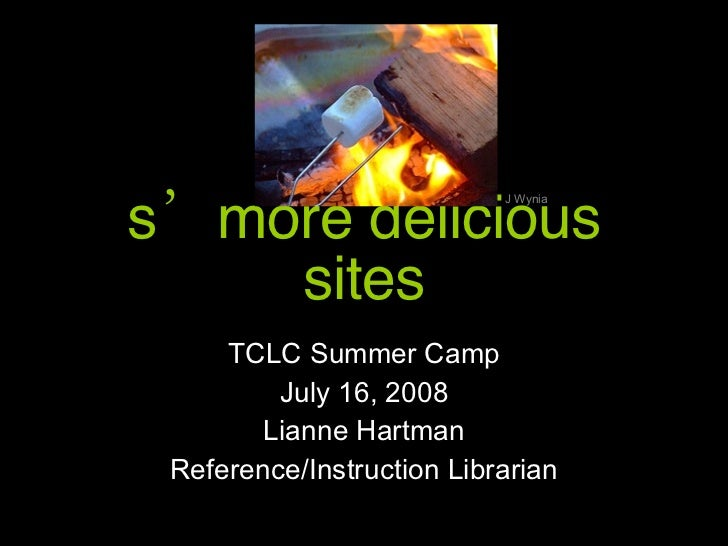 s'more delicious sites TCLC Summer Camp July 16, 2008 Lianne Hartman Reference/Instruction Librarian J Wynia