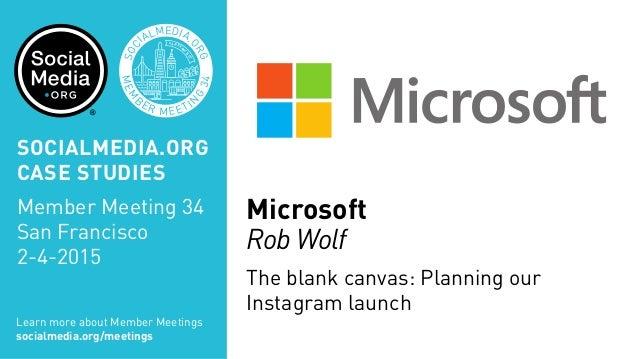 Microsoft Rob Wolf The blank canvas: Planning our Instagram launch MEM B ER MEETIN G 34 SOC IALMEDIA. ORG SAN FRAN CISCO S...