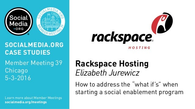 "MEM BER MEETIN G 39 SOC IALMEDIA. ORG Rackspace Hosting Elizabeth Jurewicz How to address the ""what if's"" when starting a ..."