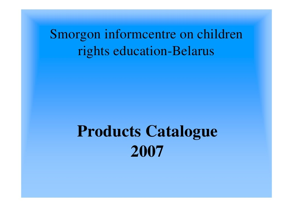 Smorgon informcentre on children     rights education-Belarus         Products Catalogue           2007