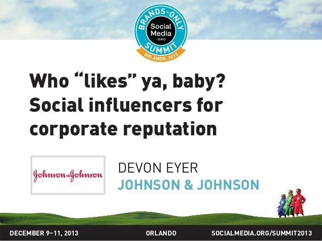 "SOCIALMEDIA.ORG/SUMMIT2013ORLANDO Who ""likes"" ya, baby? Social influencers for corporate reputation DEVON EYER JOHNSON & J..."