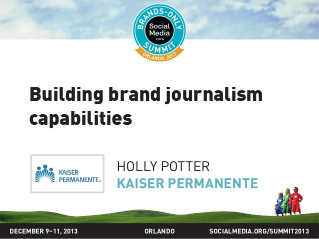 SOCIALMEDIA.ORG/SUMMIT2013ORLANDO Building brand journalism capabilities HOLLY POTTER KAISER PERMANENTE DECEMBER 9–11, 2013