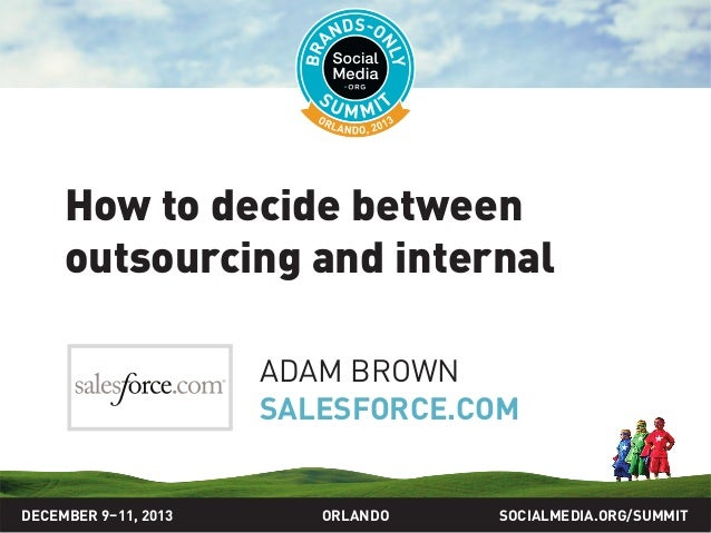 How to decide between outsourcing and internal ADAM BROWN SALESFORCE.COM  DECEMBER 9–11, 2013  ORLANDO  SOCIALMEDIA.ORG/SU...