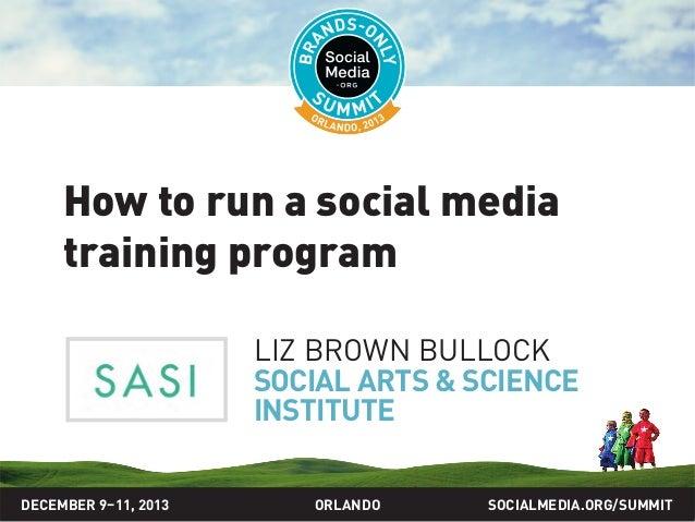 How to run a social media training program LIZ BROWN BULLOCK SOCIAL ARTS & SCIENCE INSTITUTE DECEMBER 9–11, 2013  ORLANDO ...