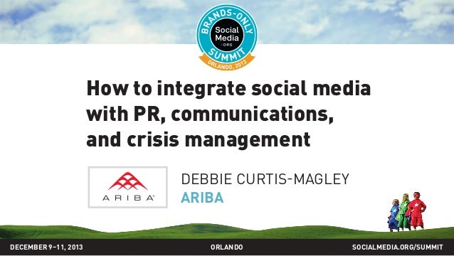 How to integrate social media with PR, communications, and crisis management DEBBIE CURTIS-MAGLEY ARIBA DECEMBER 9–11, 201...
