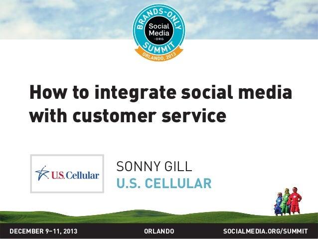How to integrate social media with customer service SONNY GILL U.S. CELLULAR  DECEMBER 9–11, 2013  ORLANDO  SOCIALMEDIA.OR...
