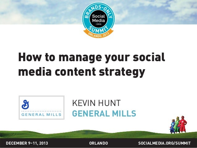 How to manage your social media content strategy KEVIN HUNT GENERAL MILLS  DECEMBER 9–11, 2013  ORLANDO  SOCIALMEDIA.ORG/S...