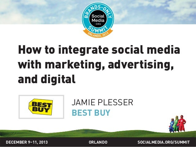 How to integrate social media with marketing, advertising, and digital JAMIE PLESSER BEST BUY  DECEMBER 9–11, 2013  ORLAND...