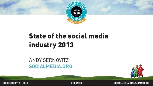State of the social media industry 2013 ANDY SERNOVITZ SOCIALMEDIA.ORG SOCIALMEDIA.ORG/SUMMIT2013ORLANDODECEMBER 9–11, 2013