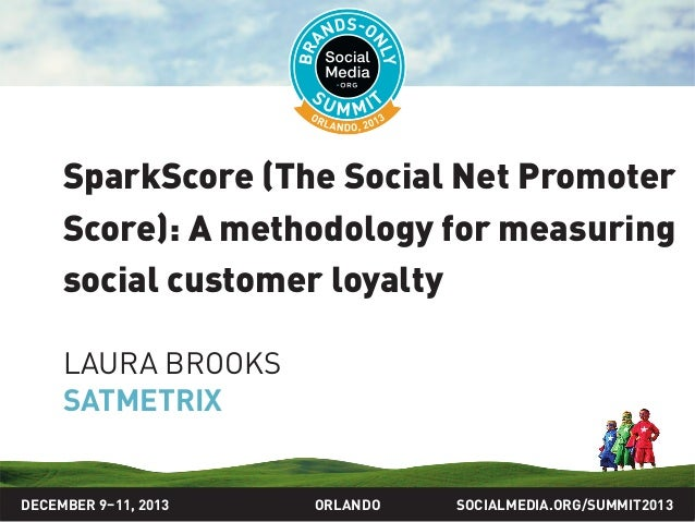 SOCIALMEDIA.ORG/SUMMIT2013ORLANDO SparkScore (The Social Net Promoter Score): A methodology for measuring social customer ...