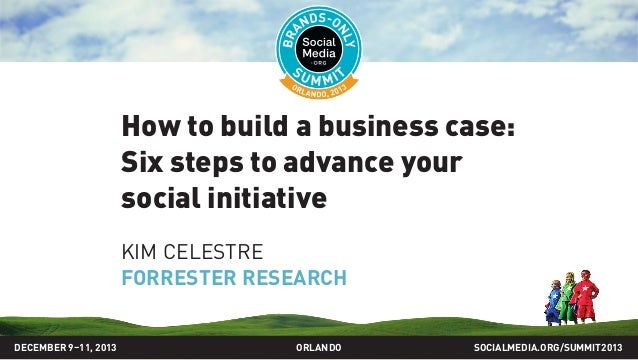 How to build a business case: Six steps to advance your social initiative KIM CELESTRE FORRESTER RESEARCH SOCIALMEDIA.ORG/...