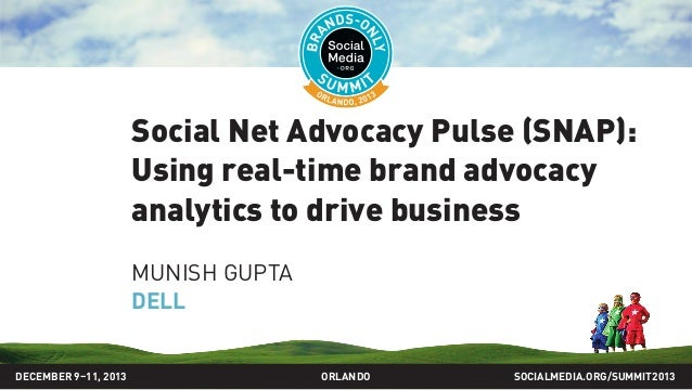 Social Net Advocacy Pulse (SNAP): Using real-time brand advocacy analytics to drive business MUNISH GUPTA DELL SOCIALMEDIA...