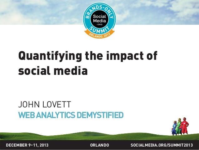 SOCIALMEDIA.ORG/SUMMIT2013ORLANDO Quantifying the impact of social media JOHN LOVETT WEBANALYTICSDEMYSTIFIED DECEMBER 9–11...