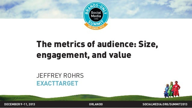 The metrics of audience: Size, engagement, and value JEFFREY ROHRS EXACTTARGET SOCIALMEDIA.ORG/SUMMIT2013ORLANDODECEMBER 9...