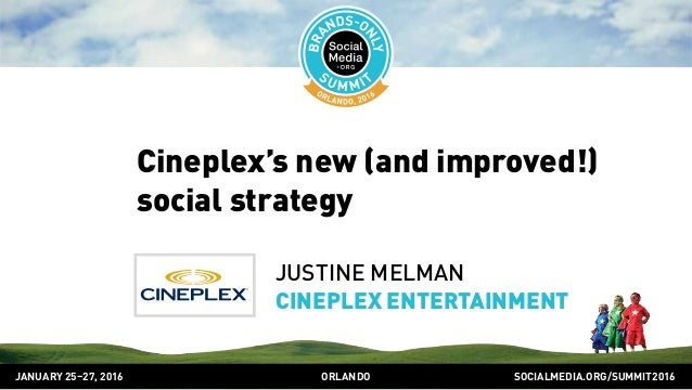 SOCIALMEDIA.ORG/SUMMIT2016ORLANDOJANUARY 25–27, 2016 Cineplex's new (and improved!) social strategy JUSTINE MELMAN CINEPLE...