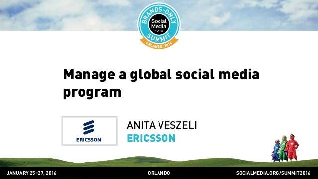SOCIALMEDIA.ORG/SUMMIT2016ORLANDOJANUARY 25–27, 2016 Manage a global social media program ANITA VESZELI ERICSSON