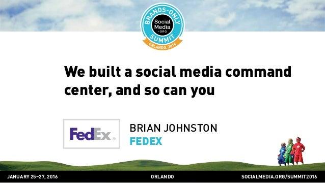 SOCIALMEDIA.ORG/SUMMIT2016ORLANDOJANUARY 25–27, 2016 We built a social media command center, and so can you BRIAN JOHNSTON...
