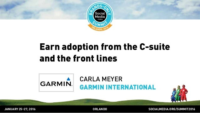 SOCIALMEDIA.ORG/SUMMIT2016ORLANDOJANUARY 25–27, 2016 Earn adoption from the C-suite and the front lines CARLA MEYER GARMIN...