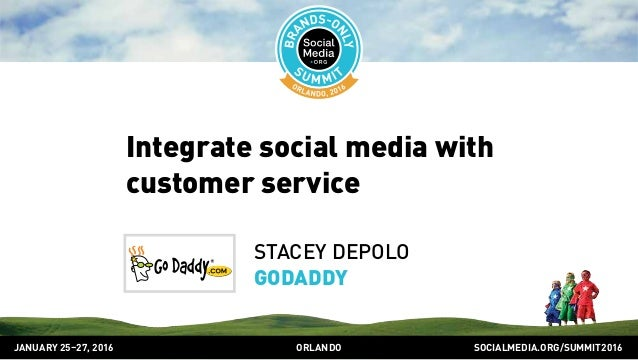SOCIALMEDIA.ORG/SUMMIT2016ORLANDOJANUARY 25–27, 2016 Integrate social media with customer service STACEY DEPOLO GODADDY