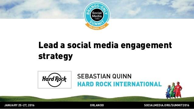 SOCIALMEDIA.ORG/SUMMIT2016ORLANDOJANUARY 25–27, 2016 Lead a social media engagement strategy SEBASTIAN QUINN HARD ROCK INT...
