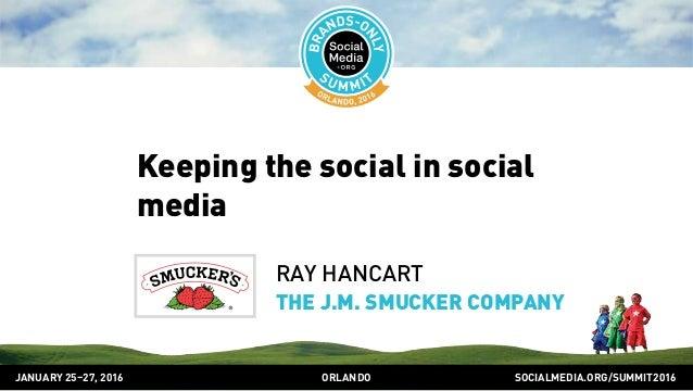 SOCIALMEDIA.ORG/SUMMIT2016ORLANDOJANUARY 25–27, 2016 Keeping the social in social media RAY HANCART THE J.M. SMUCKER COMPA...