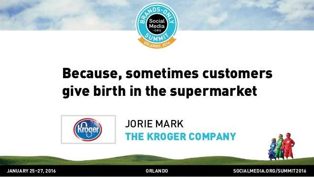 SOCIALMEDIA.ORG/SUMMIT2016ORLANDOJANUARY 25–27, 2016 Because, sometimes customers give birth in the supermarket JORIE MARK...