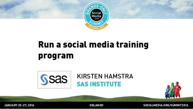 SOCIALMEDIA.ORG/SUMMIT2016ORLANDOJANUARY 25–27, 2016 Run a social media training program KIRSTEN HAMSTRA SAS INSTITUTE