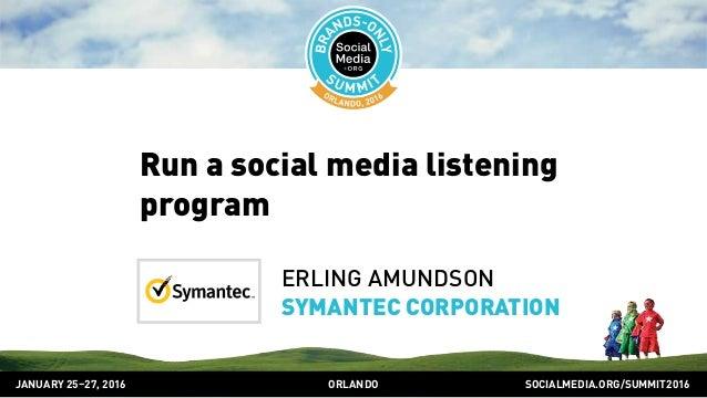 SOCIALMEDIA.ORG/SUMMIT2016ORLANDOJANUARY 25–27, 2016 Run a social media listening program ERLING AMUNDSON SYMANTEC CORPORA...