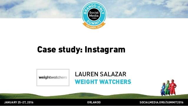 SOCIALMEDIA.ORG/SUMMIT2016ORLANDOJANUARY 25–27, 2016 Case study: Instagram LAUREN SALAZAR WEIGHT WATCHERS