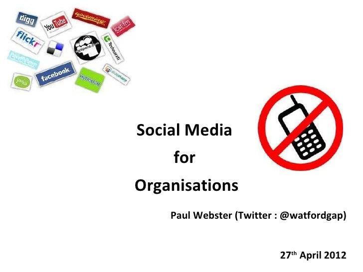 Social Media    forOrganisations    Paul Webster (Twitter : @watfordgap)                          27th April 2012