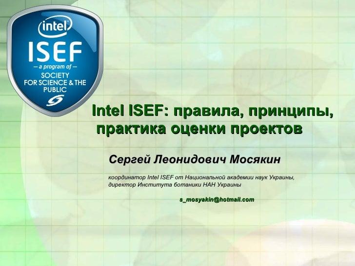 Intel ISEF:  правила,  принципы,  практика оценки проектов Сергей Леонидович Мосякин координатор Intel ISEF от Национально...