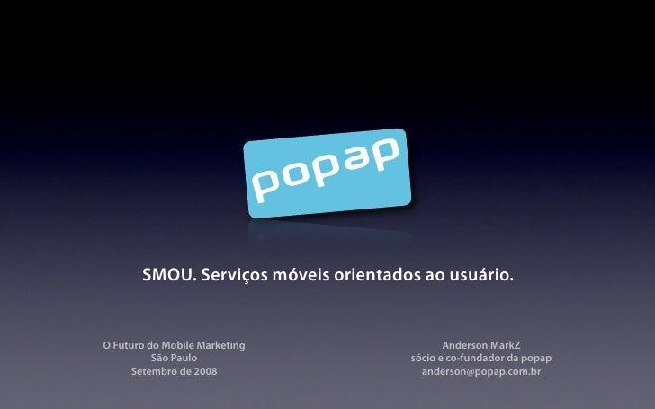 SMOU. Serviços móveis orientados ao usuário.   O Futuro do Mobile Marketing                 Anderson MarkZ           São P...