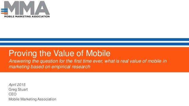 Proving the Value of Mobile Answering the question for the first time ever, what is real value of mobile in marketing base...