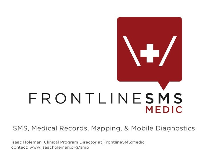 SMS, Medical Records, Mapping, & Mobile Diagnostics Isaac Holeman, Clinical Program Director at FrontlineSMS:Medic contact...