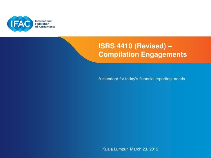 "ISRS 4410 (Revised) –Compilation EngagementsA standard for today""s financial reporting needs  Kuala Lumpur March 23, 2012 ..."