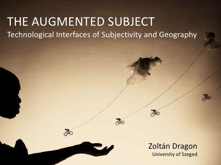 THE AUGMENTED SUBJECTTechnological Interfaces of Subjectivity and Geography                                        Zoltán ...