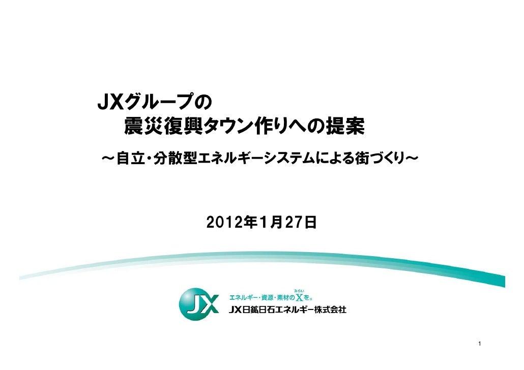JXグループの  震災復興タウン作りへの提案~自立・分散型エネルギーシステムによる街づくり~       2012年1月27日                           1
