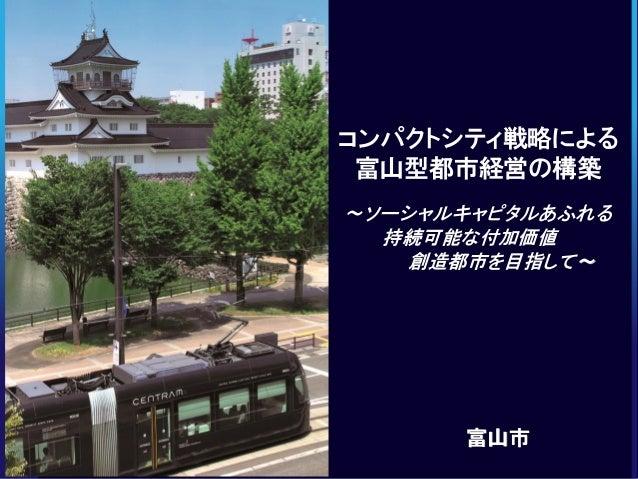 コンパクトシティ戦略による    富山型都市経営の構築        ~ソーシャルキャピタルあふれる0704-01   持続可能な付加価値            創造都市を目指して~            富山市