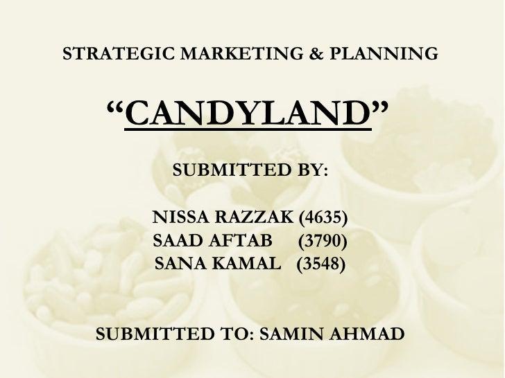 "STRATEGIC MARKETING & PLANNING "" CANDYLAND ""   SUBMITTED BY: NISSA RAZZAK (4635) SAAD AFTAB  (3790) SANA KAMAL  (3548) SUB..."