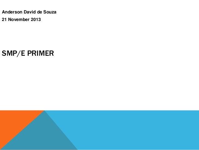 SMP/E PRIMER Anderson David de Souza 21 November 2013