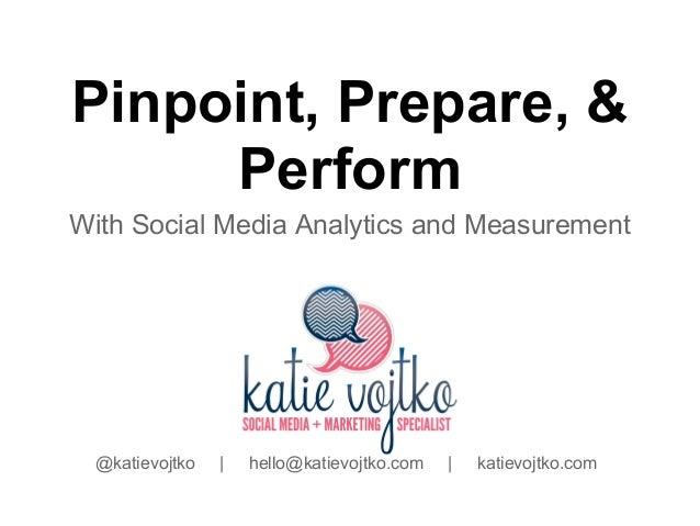 Pinpoint, Prepare, &     PerformWith Social Media Analytics and Measurement @katievojtko   |   hello@katievojtko.com   |  ...