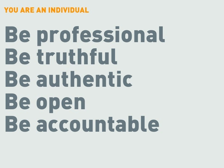 YOU ARE AN INDIVIDUAL   Be professional Be truthful Be authentic Be open Be accountable